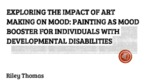 Exploring the Impact of Art-Making on Mood: Painting as Mood Booster for Individuals with Developmental Disabilities by Thomas Riley