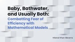 Baby, Bathwater, and Usually Both: Combatting Fear of Efficiency with Mathematical Models by Mistral Khan-Becerra